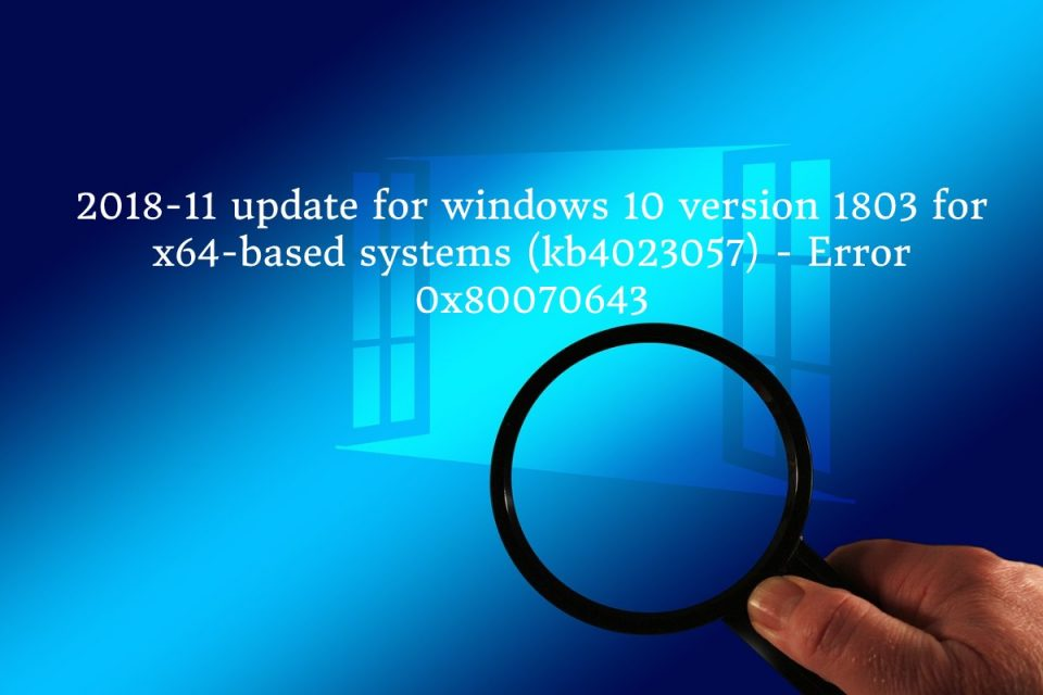 2018-11 update for windows 10 version 1803 for x64-based systems (kb4023057) - Error 0x80070643